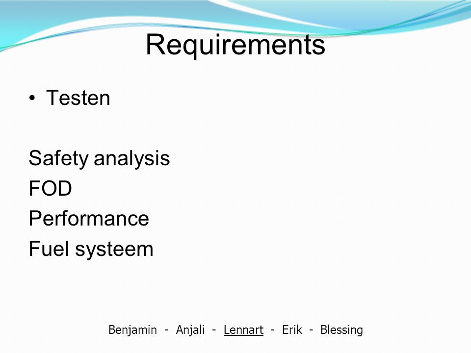 Requirements Testen Safety analysis FOD Performance Fuel systeem Benjamin - Anjali - Lennart - Erik - Blessing