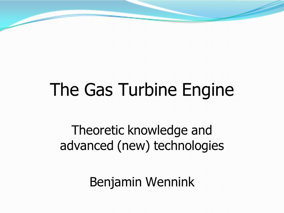 The Gas Turbine Engine Theoretic knowledge and advanced (new) technologies Benjamin Wennink