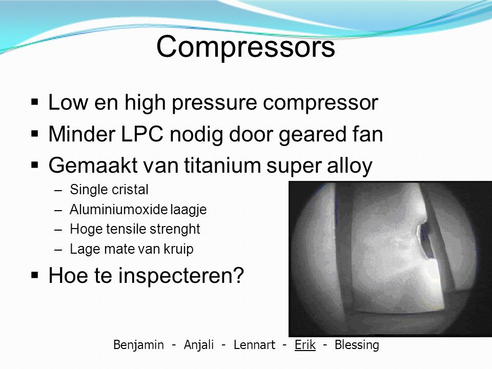 Compressors  Low en high pressure compressor  Minder LPC nodig door geared fan  Gemaakt van titanium super alloy –Single cristal –Aluminiumoxide la