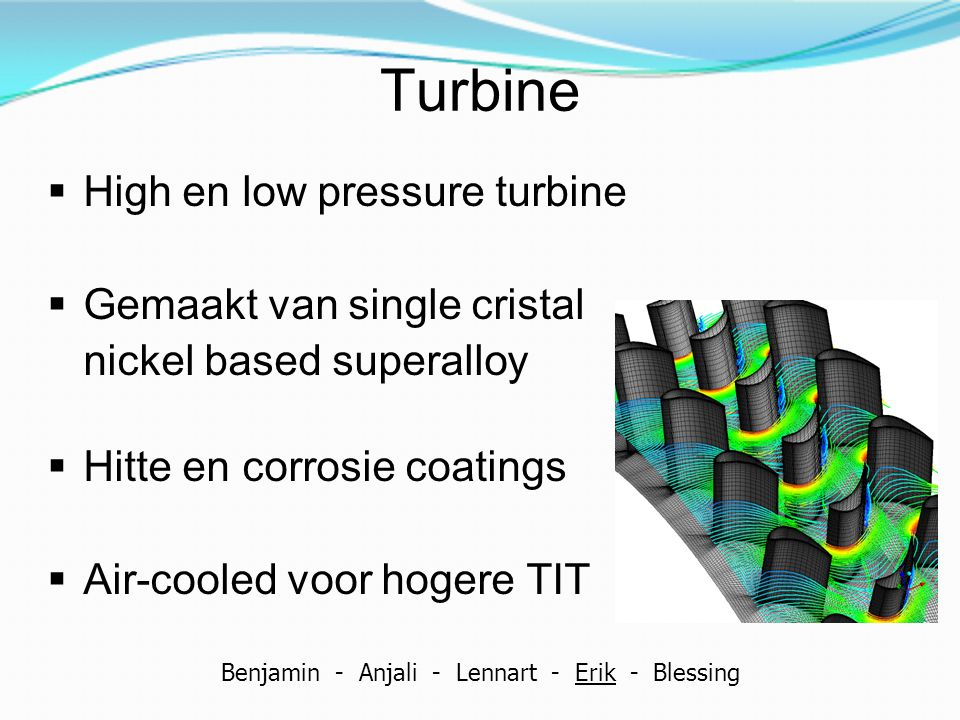 Turbine  High en low pressure turbine  Gemaakt van single cristal nickel based superalloy  Hitte en corrosie coatings  Air-cooled voor hogere TIT