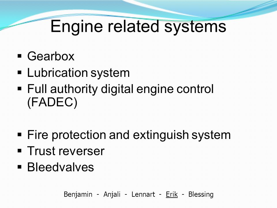 Engine related systems  Gearbox  Lubrication system  Full authority digital engine control (FADEC)  Fire protection and extinguish system  Trust reverser  Bleedvalves Benjamin - Anjali - Lennart - Erik - Blessing