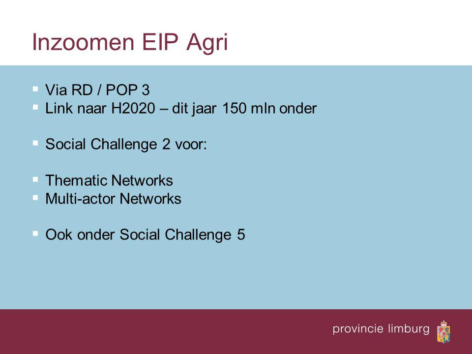 Inzoomen EIP Agri  Via RD / POP 3  Link naar H2020 – dit jaar 150 mln onder  Social Challenge 2 voor:  Thematic Networks  Multi-actor Networks 