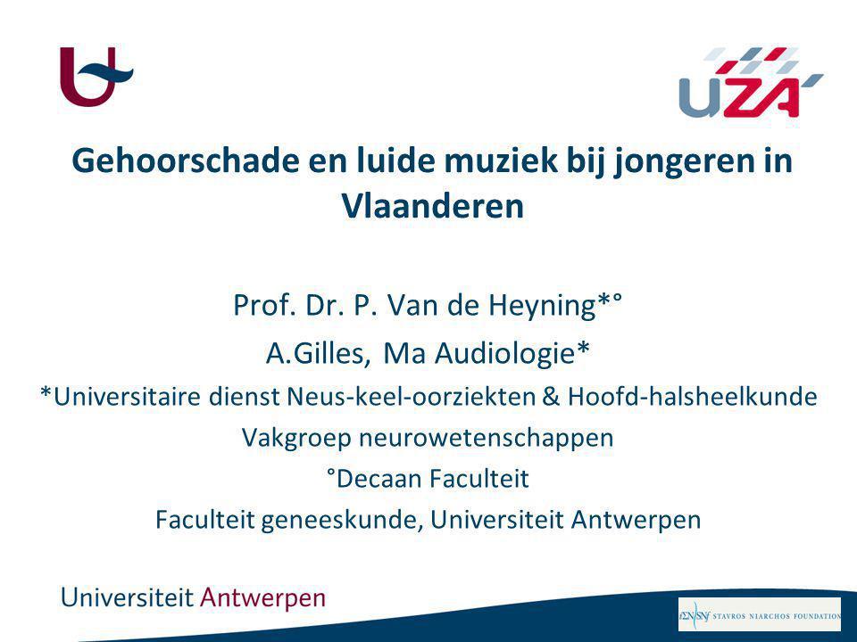 Gehoorschade en luide muziek bij jongeren in Vlaanderen Prof. Dr. P. Van de Heyning*° A.Gilles, Ma Audiologie* *Universitaire dienst Neus-keel-oorziek