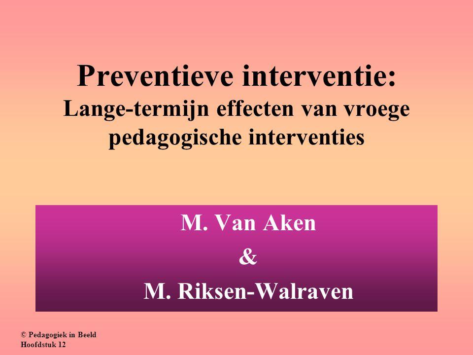 Preventieve interventie: Lange-termijn effecten van vroege pedagogische interventies M. Van Aken & M. Riksen-Walraven © Pedagogiek in Beeld Hoofdstuk