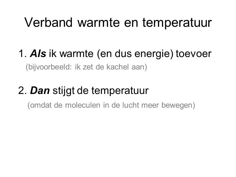 Verband warmte en temperatuur 1. Als ik warmte (en dus energie) toevoer 2. Dan stijgt de temperatuur (bijvoorbeeld: ik zet de kachel aan) (omdat de mo