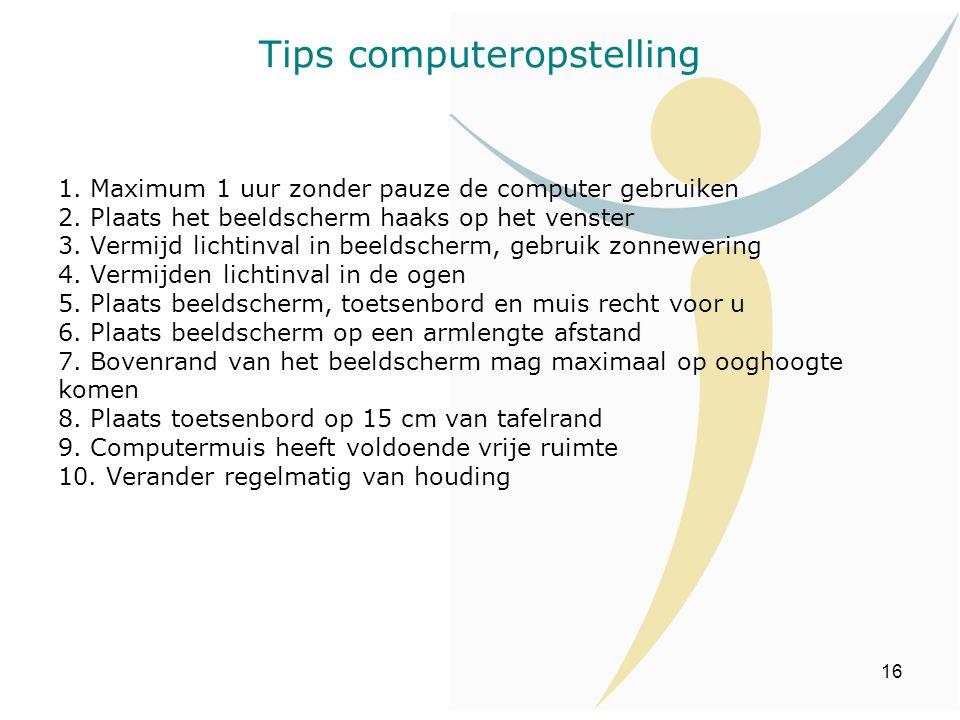 Tips computeropstelling 1. Maximum 1 uur zonder pauze de computer gebruiken 2. Plaats het beeldscherm haaks op het venster 3. Vermijd lichtinval in be