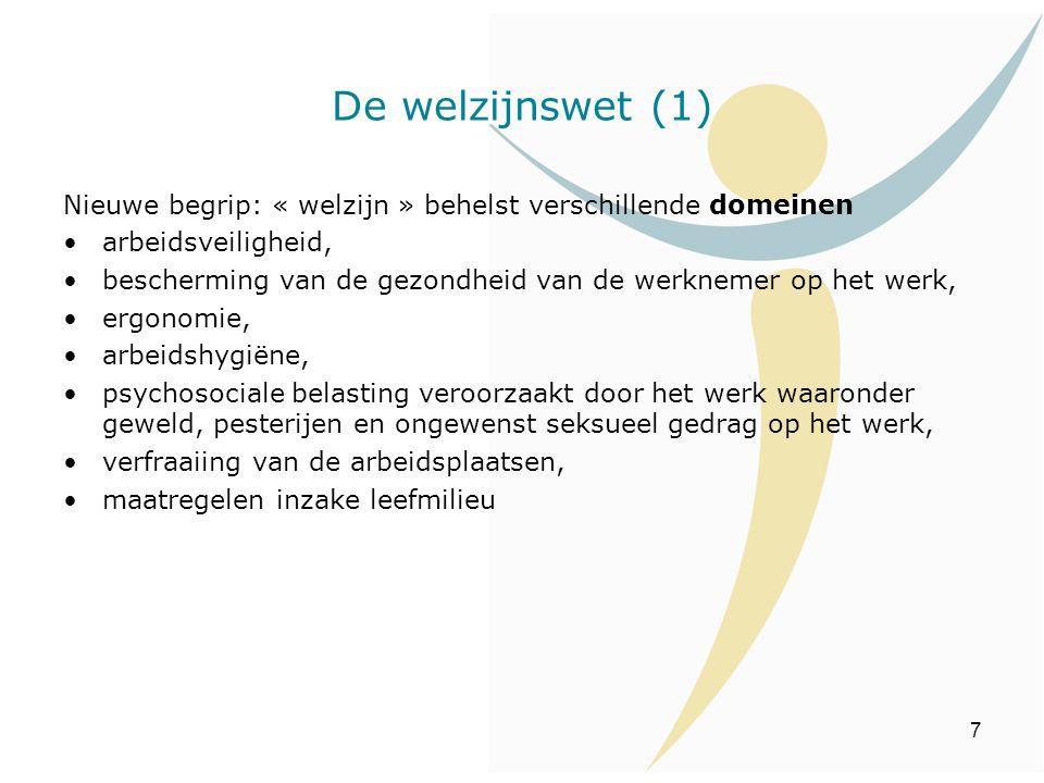 7 De welzijnswet (1) Nieuwe begrip: « welzijn » behelst verschillende domeinen arbeidsveiligheid, bescherming van de gezondheid van de werknemer op he