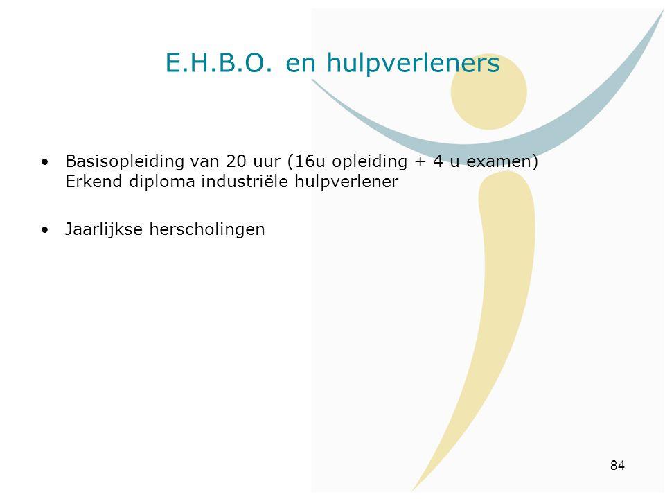 84 E.H.B.O. en hulpverleners Basisopleiding van 20 uur (16u opleiding + 4 u examen) Erkend diploma industriële hulpverlener Jaarlijkse herscholingen