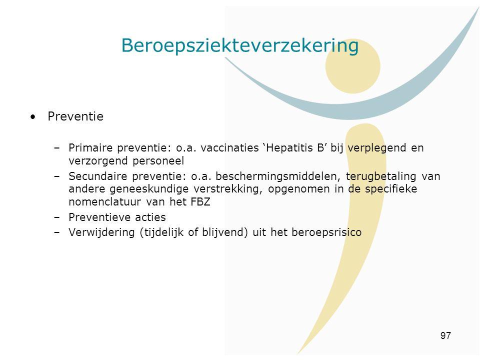 97 Beroepsziekteverzekering Preventie –Primaire preventie: o.a. vaccinaties 'Hepatitis B' bij verplegend en verzorgend personeel –Secundaire preventie