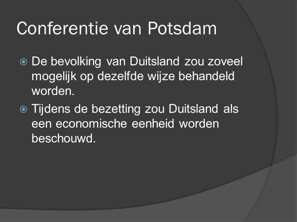 Conferentie van Potsdam  De bevolking van Duitsland zou zoveel mogelijk op dezelfde wijze behandeld worden.  Tijdens de bezetting zou Duitsland als
