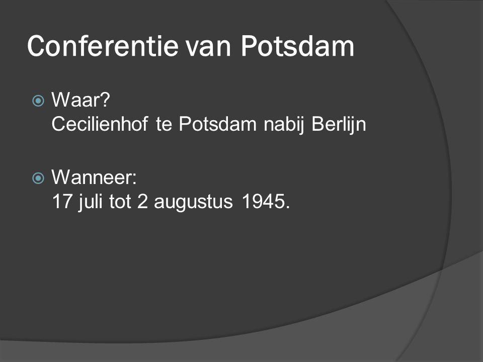 Conferentie van Potsdam  Waar? Cecilienhof te Potsdam nabij Berlijn  Wanneer: 17 juli tot 2 augustus 1945.