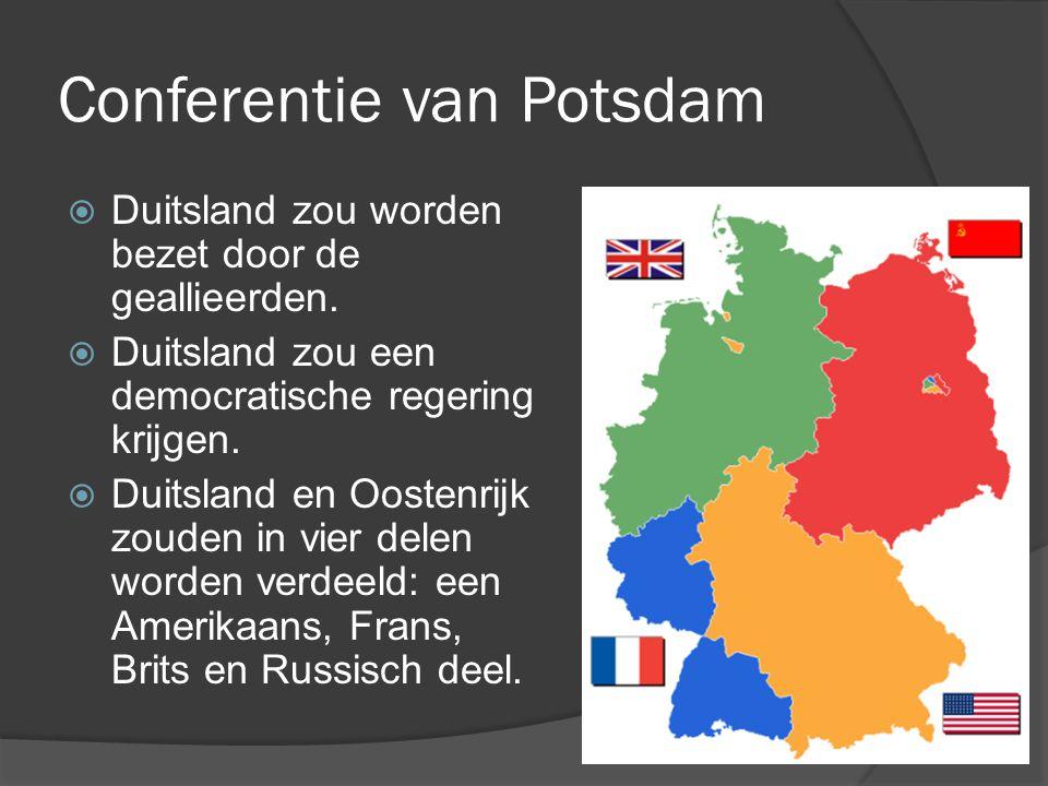 Conferentie van Potsdam  Duitsland zou worden bezet door de geallieerden.  Duitsland zou een democratische regering krijgen.  Duitsland en Oostenri