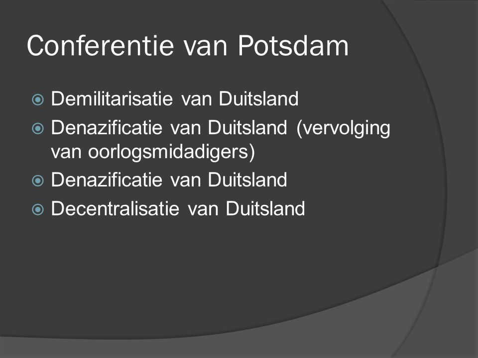 Conferentie van Potsdam  Demilitarisatie van Duitsland  Denazificatie van Duitsland (vervolging van oorlogsmidadigers)  Denazificatie van Duitsland