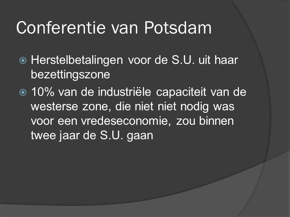 Conferentie van Potsdam  Herstelbetalingen voor de S.U. uit haar bezettingszone  10% van de industriële capaciteit van de westerse zone, die niet ni