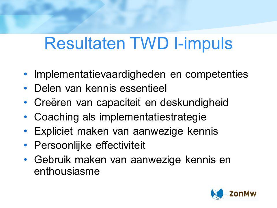 Resultaten TWD I-impuls Implementatievaardigheden en competenties Delen van kennis essentieel Creëren van capaciteit en deskundigheid Coaching als imp