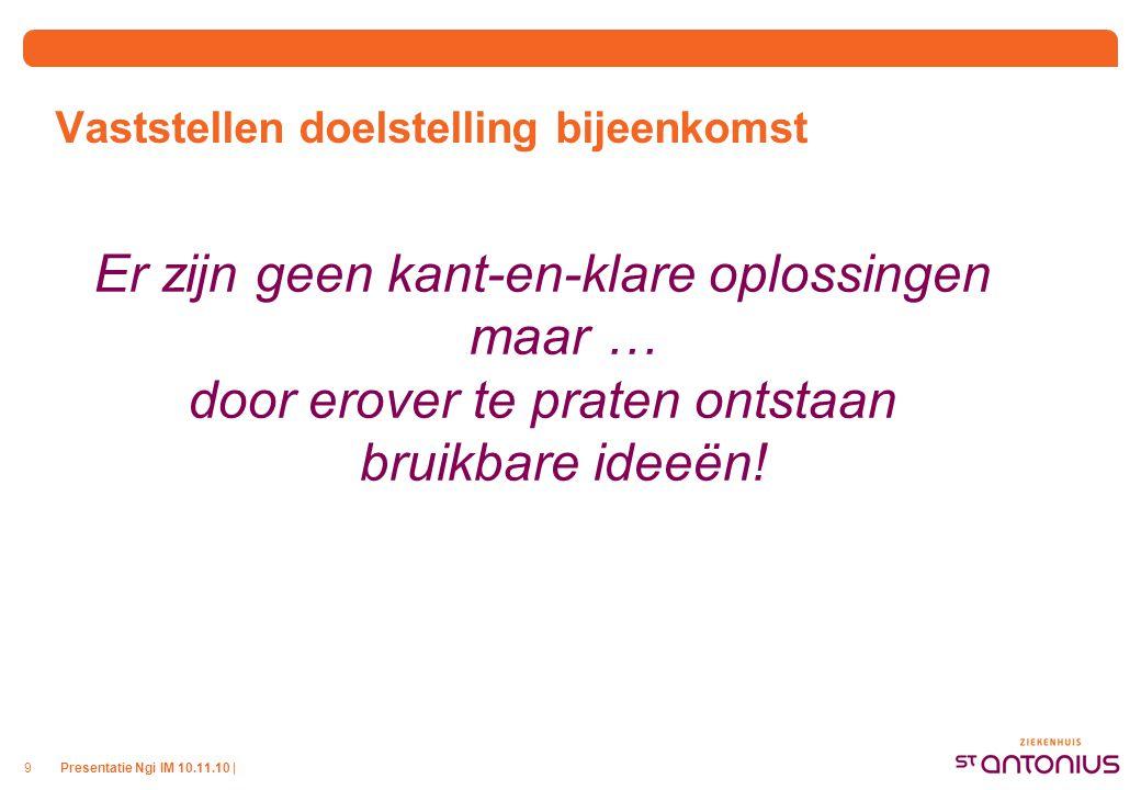 Presentatie Ngi IM 10.11.10 |9 Vaststellen doelstelling bijeenkomst Er zijn geen kant-en-klare oplossingen maar … door erover te praten ontstaan bruik