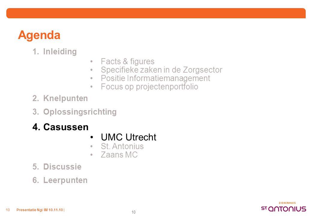 Presentatie Ngi IM 10.11.10 |10 Agenda 1.Inleiding Facts & figures Specifieke zaken in de Zorgsector Positie Informatiemanagement Focus op projectenportfolio 2.Knelpunten 3.Oplossingsrichting 4.Casussen UMC Utrecht St.