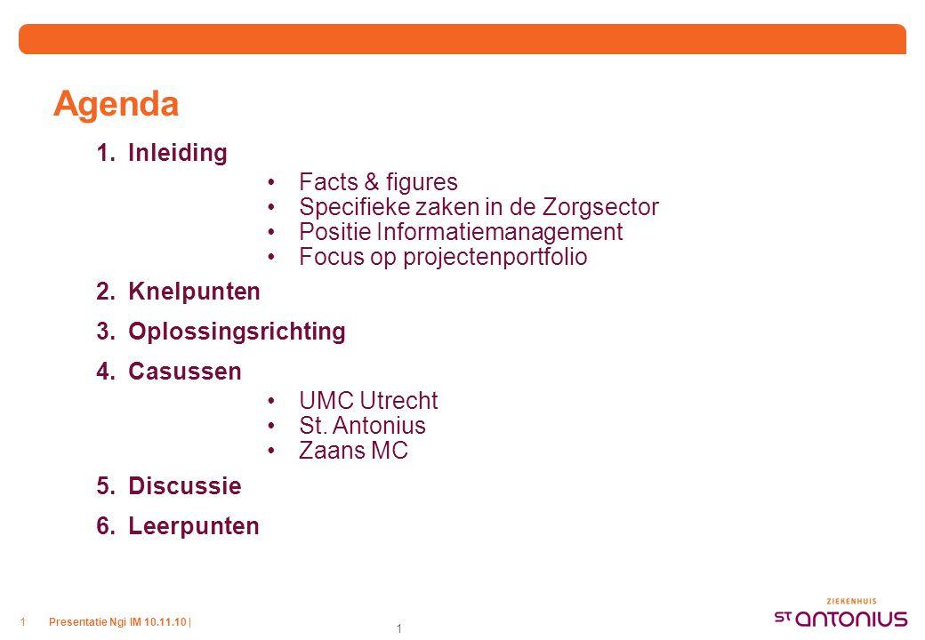 Presentatie Ngi IM 10.11.10 |1 1 Agenda 1.Inleiding Facts & figures Specifieke zaken in de Zorgsector Positie Informatiemanagement Focus op projectenportfolio 2.Knelpunten 3.Oplossingsrichting 4.Casussen UMC Utrecht St.
