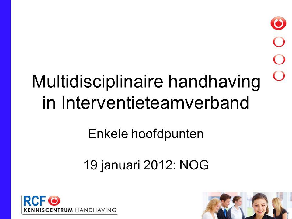 Multidisciplinaire handhaving in Interventieteamverband Enkele hoofdpunten 19 januari 2012: NOG