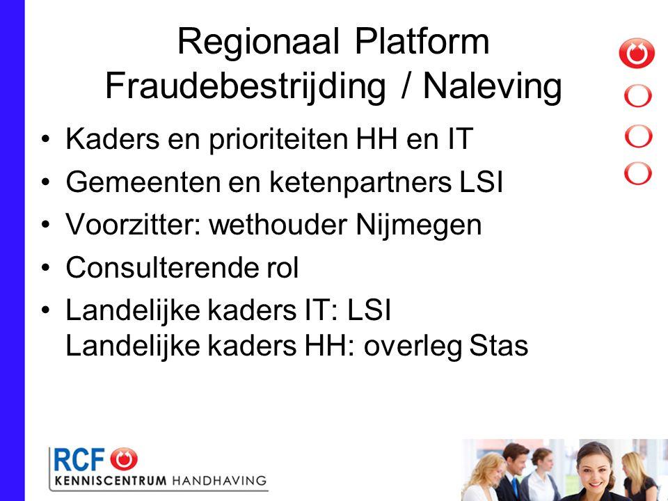 Regionaal Platform Fraudebestrijding / Naleving Kaders en prioriteiten HH en IT Gemeenten en ketenpartners LSI Voorzitter: wethouder Nijmegen Consulterende rol Landelijke kaders IT: LSI Landelijke kaders HH: overleg Stas