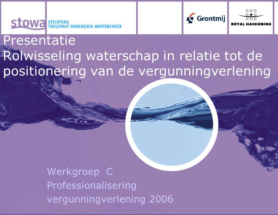 Presentatie Rolwisseling waterschap in relatie tot de positionering van de vergunningverlening Werkgroep C Professionalisering vergunningverlening 200