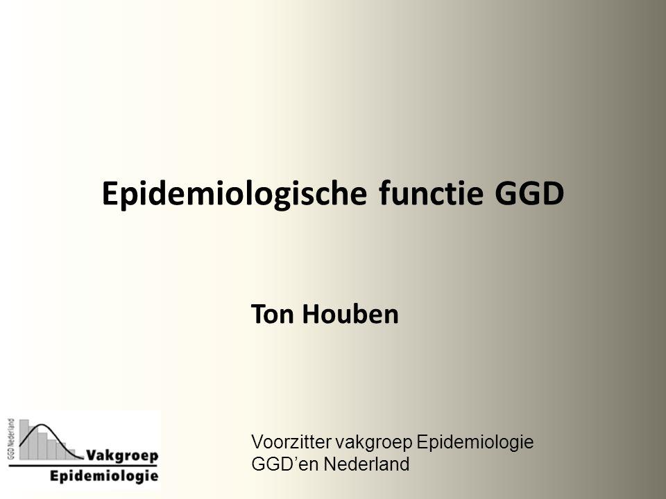 Epidemiologische functie GGD Ton Houben Voorzitter vakgroep Epidemiologie GGD'en Nederland