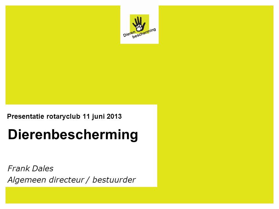 Dierenbescherming Presentatie rotaryclub 11 juni 2013 Frank Dales Algemeen directeur / bestuurder