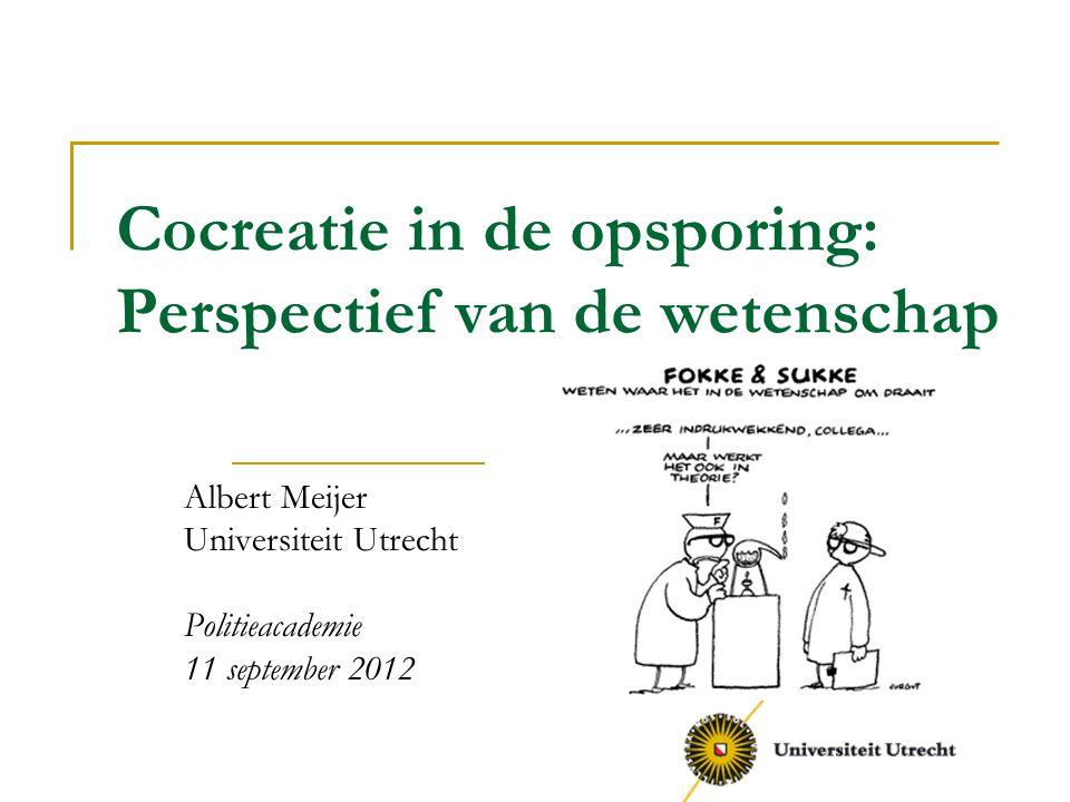 Cocreatie in de opsporing: Perspectief van de wetenschap Albert Meijer Universiteit Utrecht Politieacademie 11 september 2012