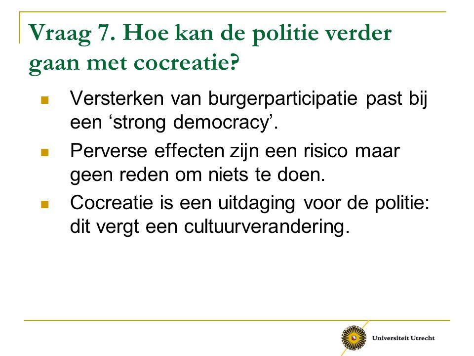 Vraag 7. Hoe kan de politie verder gaan met cocreatie? Versterken van burgerparticipatie past bij een 'strong democracy'. Perverse effecten zijn een r