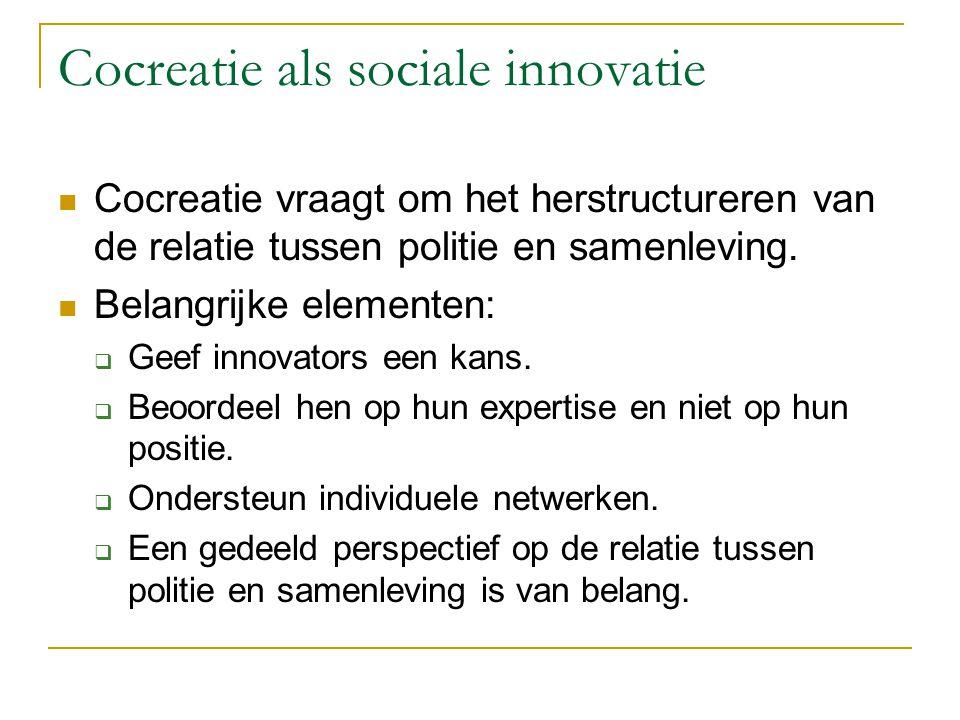 Cocreatie als sociale innovatie Cocreatie vraagt om het herstructureren van de relatie tussen politie en samenleving. Belangrijke elementen:  Geef in