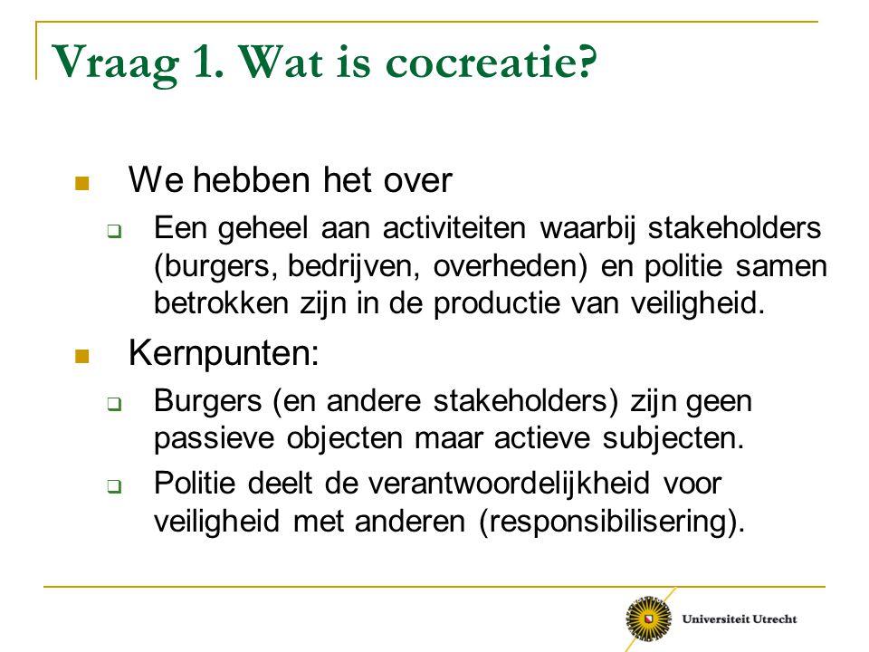 Vraag 1. Wat is cocreatie? We hebben het over  Een geheel aan activiteiten waarbij stakeholders (burgers, bedrijven, overheden) en politie samen betr