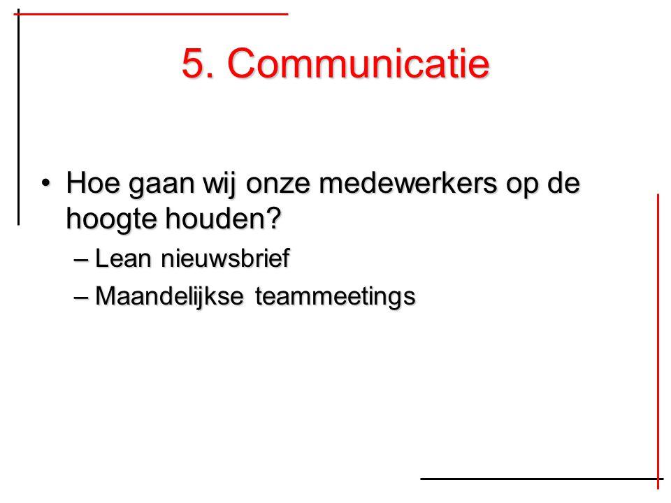 5. Communicatie Hoe gaan wij onze medewerkers op de hoogte houden?Hoe gaan wij onze medewerkers op de hoogte houden? –Lean nieuwsbrief –Maandelijkse t