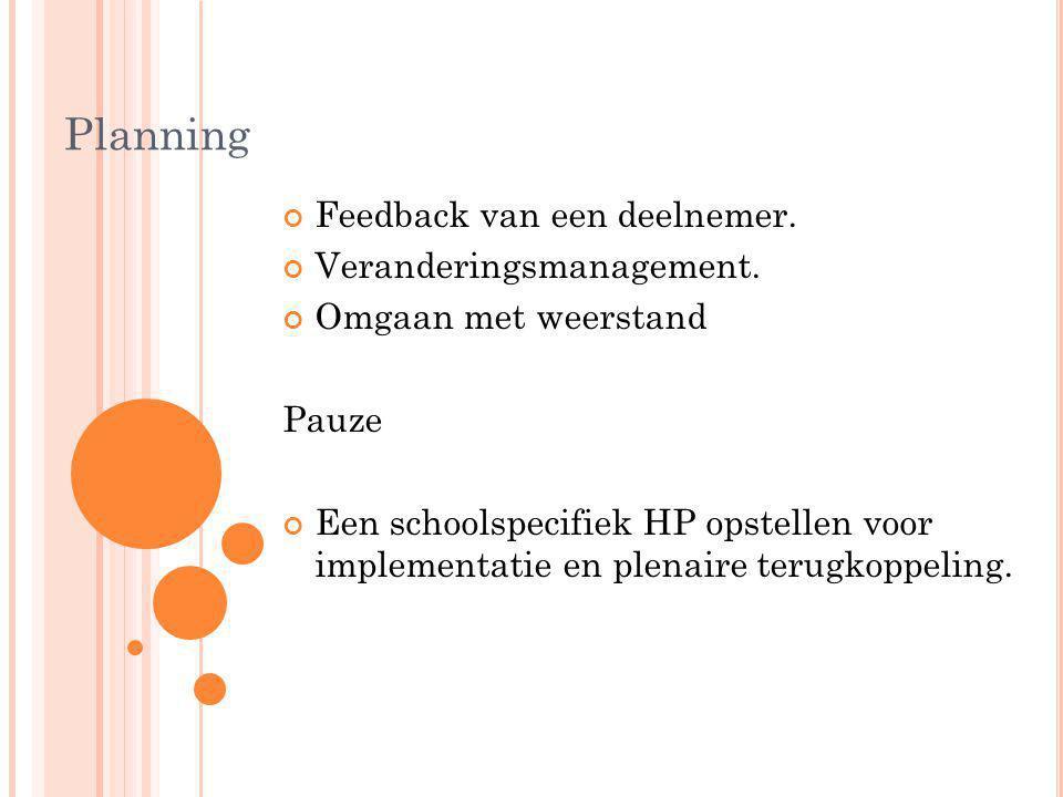 Planning Feedback van een deelnemer. Veranderingsmanagement. Omgaan met weerstand Pauze Een schoolspecifiek HP opstellen voor implementatie en plenair
