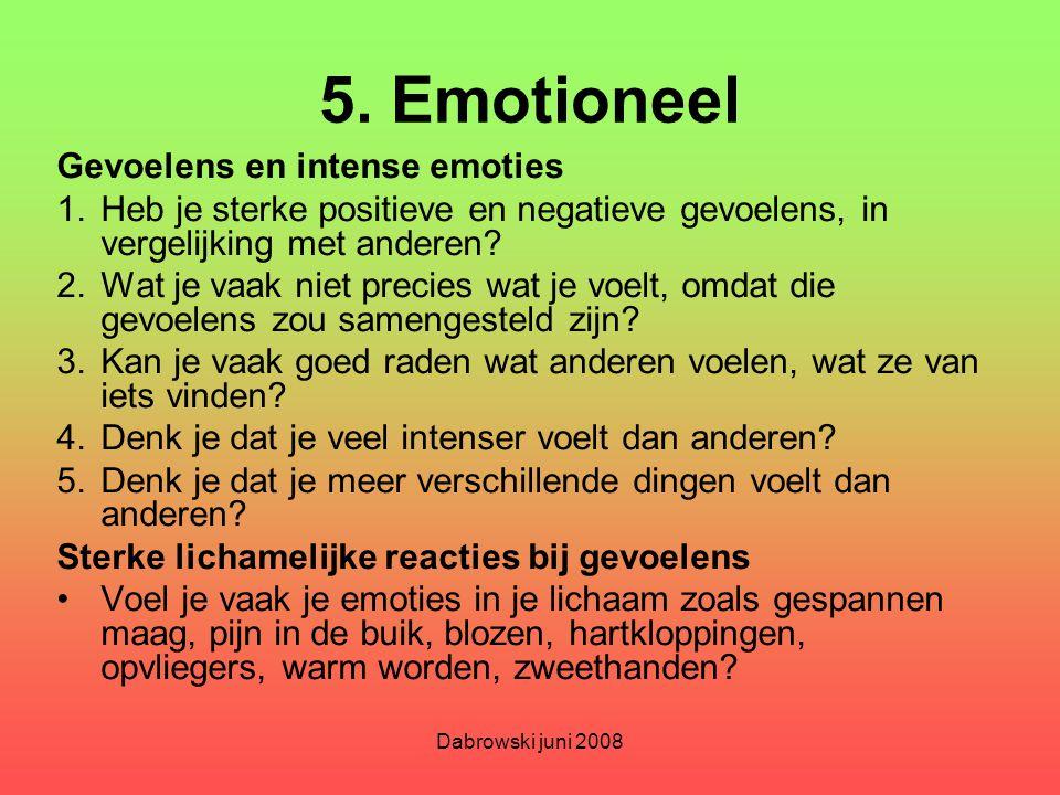 Dabrowski juni 2008 5. Emotioneel Gevoelens en intense emoties 1.Heb je sterke positieve en negatieve gevoelens, in vergelijking met anderen? 2.Wat je