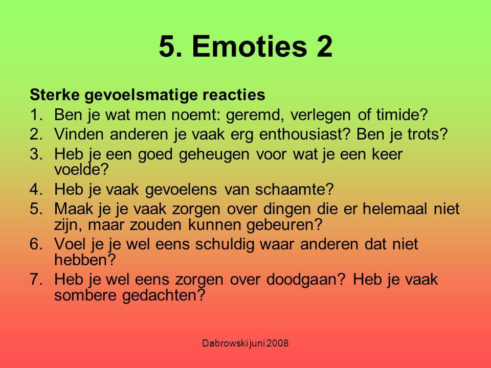 Dabrowski juni 2008 5. Emoties 2 Sterke gevoelsmatige reacties 1.Ben je wat men noemt: geremd, verlegen of timide? 2.Vinden anderen je vaak erg enthou