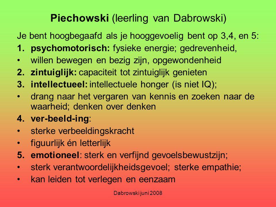Dabrowski juni 2008 Piechowski (leerling van Dabrowski) Je bent hoogbegaafd als je hooggevoelig bent op 3,4, en 5: 1.psychomotorisch: fysieke energie;