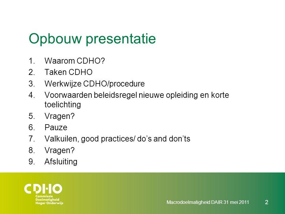 Macrodoelmatigheid DAIR 31 mei 2011 2 Opbouw presentatie 1.Waarom CDHO? 2.Taken CDHO 3.Werkwijze CDHO/procedure 4.Voorwaarden beleidsregel nieuwe ople