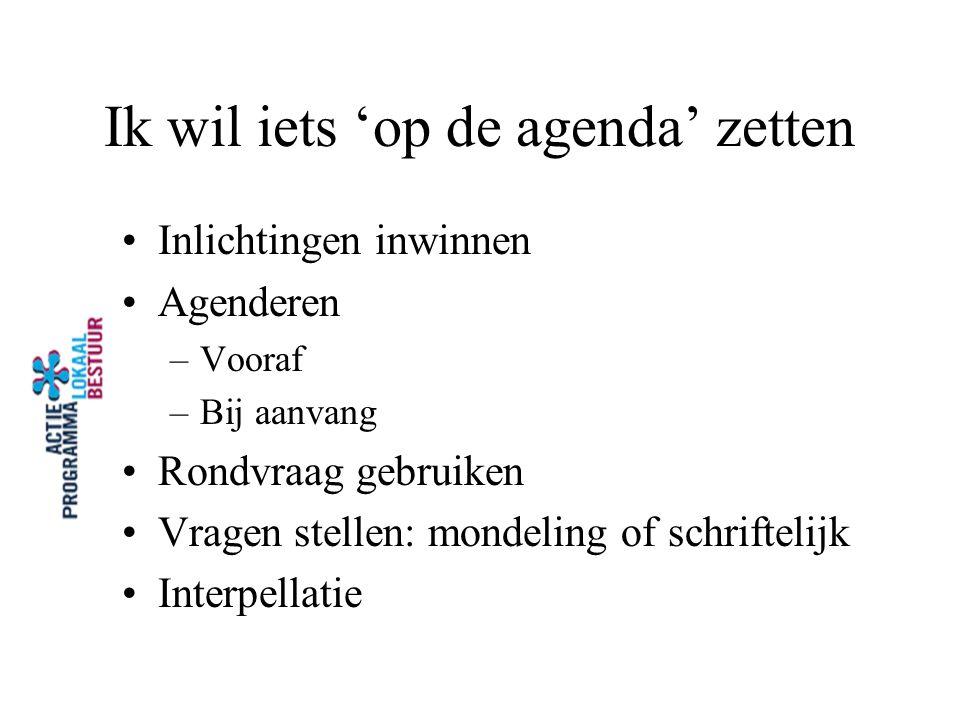 Ik wil iets 'op de agenda' zetten Inlichtingen inwinnen Agenderen –Vooraf –Bij aanvang Rondvraag gebruiken Vragen stellen: mondeling of schriftelijk I