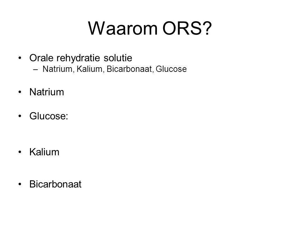 Waarom ORS? Orale rehydratie solutie –Natrium, Kalium, Bicarbonaat, Glucose Natrium Glucose: Kalium Bicarbonaat