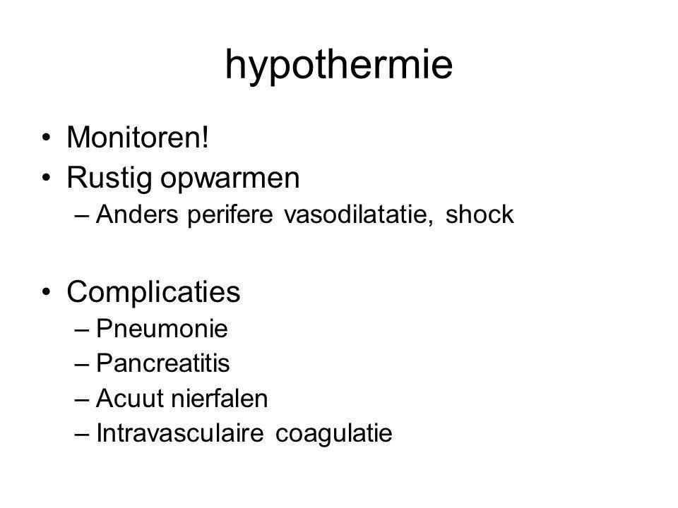 hypothermie Monitoren! Rustig opwarmen –Anders perifere vasodilatatie, shock Complicaties –Pneumonie –Pancreatitis –Acuut nierfalen –Intravasculaire c