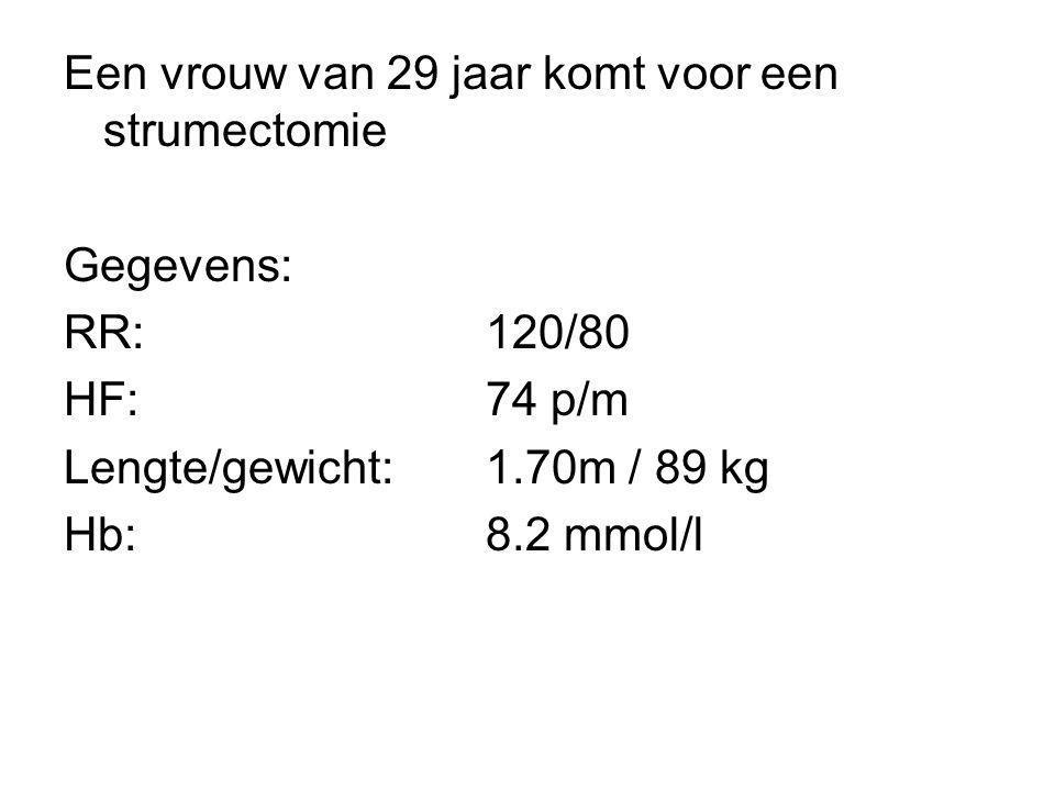 Een vrouw van 29 jaar komt voor een strumectomie Gegevens: RR:120/80 HF:74 p/m Lengte/gewicht:1.70m / 89 kg Hb:8.2 mmol/l