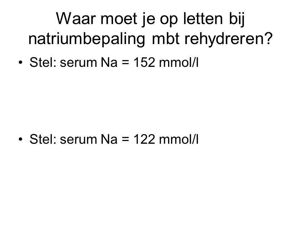 Waar moet je op letten bij natriumbepaling mbt rehydreren? Stel: serum Na = 152 mmol/l Stel: serum Na = 122 mmol/l