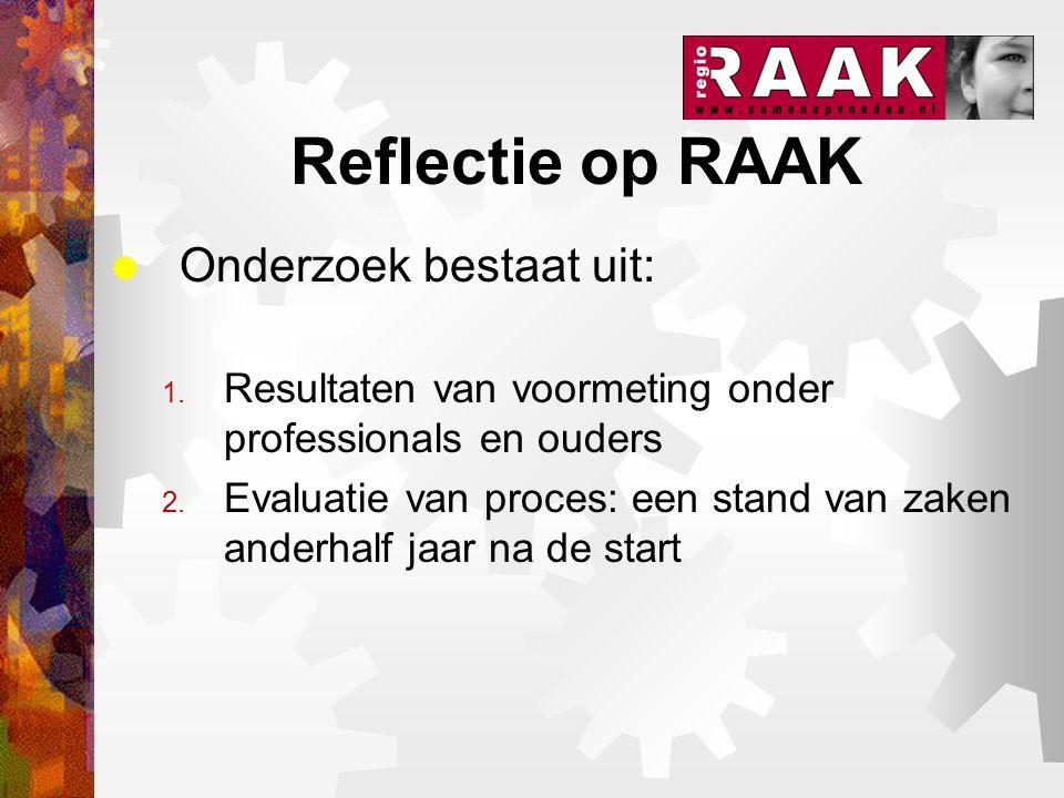 Reflectie op RAAK  Onderzoek bestaat uit: 1. Resultaten van voormeting onder professionals en ouders 2. Evaluatie van proces: een stand van zaken and