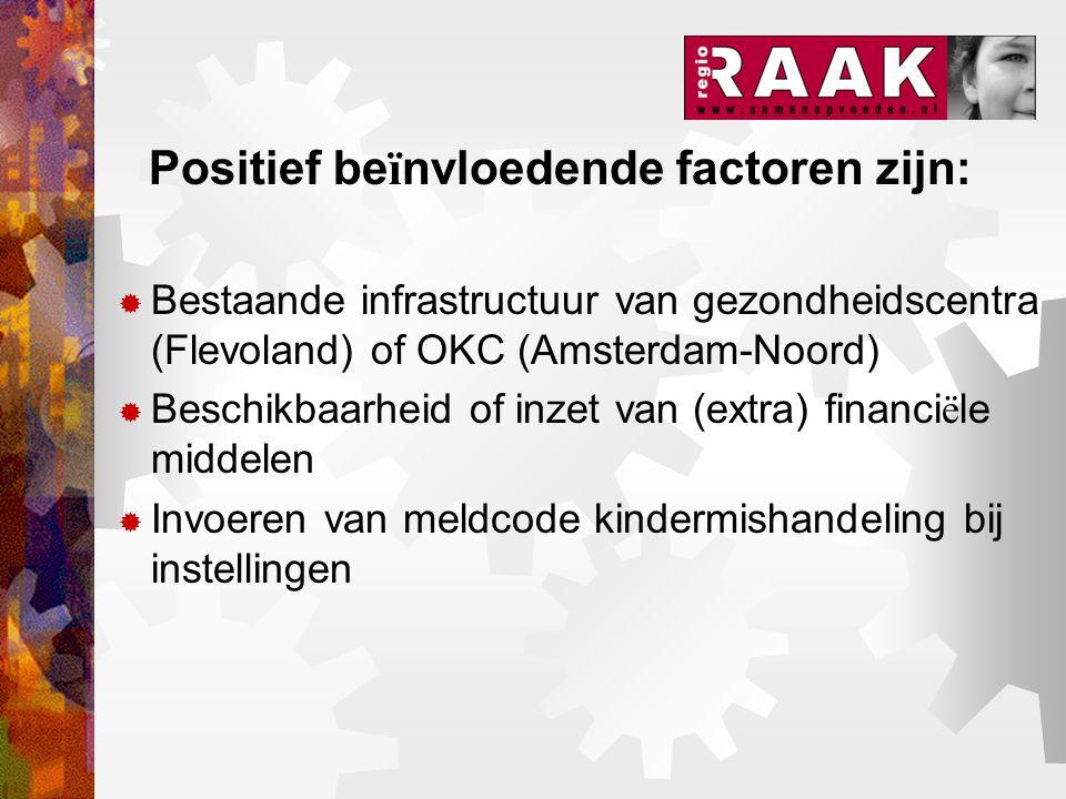 Positief be ï nvloedende factoren zijn:  Bestaande infrastructuur van gezondheidscentra (Flevoland) of OKC (Amsterdam-Noord)  Beschikbaarheid of inzet van (extra) financi ë le middelen  Invoeren van meldcode kindermishandeling bij instellingen