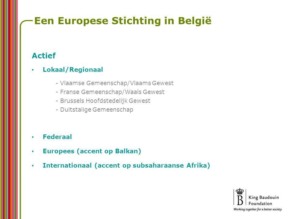 Een Europese Stichting in België Actief Lokaal/Regionaal - Vlaamse Gemeenschap/Vlaams Gewest - Franse Gemeenschap/Waals Gewest - Brussels Hoofdstedelijk Gewest - Duitstalige Gemeenschap Federaal Europees (accent op Balkan) Internationaal (accent op subsaharaanse Afrika)