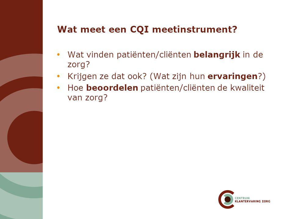 Wat meet een CQI meetinstrument?  Wat vinden patiënten/cliënten belangrijk in de zorg?  Krijgen ze dat ook? (Wat zijn hun ervaringen?)  Hoe beoorde