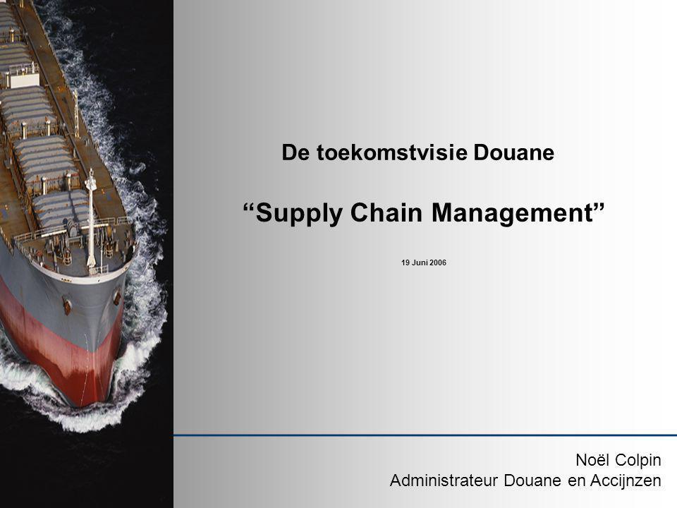 """De toekomstvisie Douane """"Supply Chain Management"""" 19 Juni 2006 Noël Colpin Administrateur Douane en Accijnzen"""