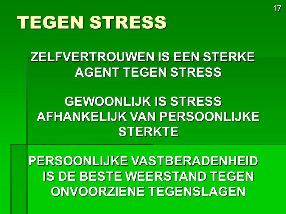 17 TEGEN STRESS ZELFVERTROUWEN IS EEN STERKE AGENT TEGEN STRESS GEWOONLIJK IS STRESS AFHANKELIJK VAN PERSOONLIJKE STERKTE PERSOONLIJKE VASTBERADENHEID IS DE BESTE WEERSTAND TEGEN ONVOORZIENE TEGENSLAGEN