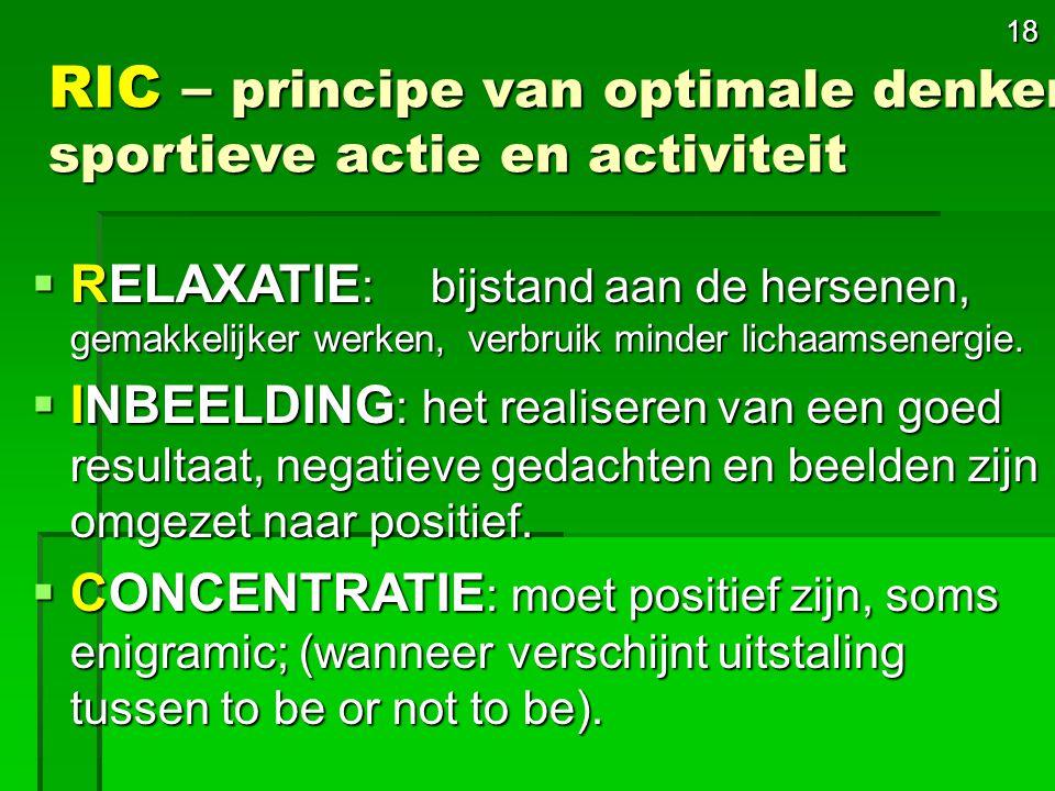 18 RIC – principe van optimale denken, sportieve actie en activiteit  RELAXATIE : bijstand aan de hersenen, gemakkelijker werken, verbruik minder lichaamsenergie.