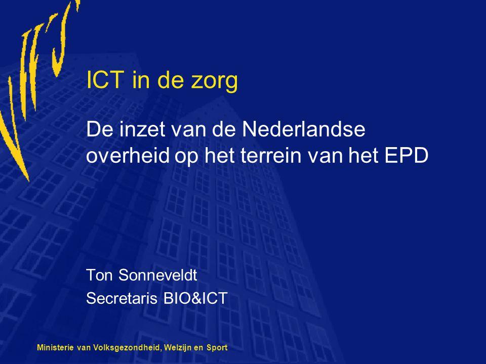 Ministerie van Volksgezondheid, Welzijn en Sport ICT in de zorg De inzet van de Nederlandse overheid op het terrein van het EPD Ton Sonneveldt Secreta